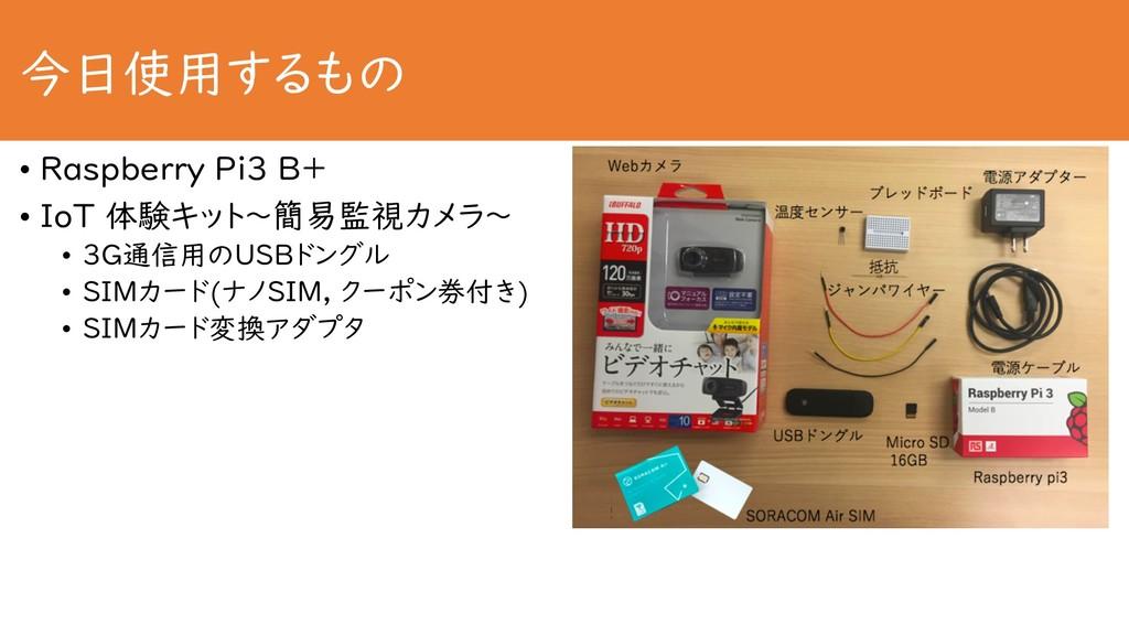 今日使用するもの • Raspberry Pi3 B+ • IoT 体験キット〜簡易監視カメラ...