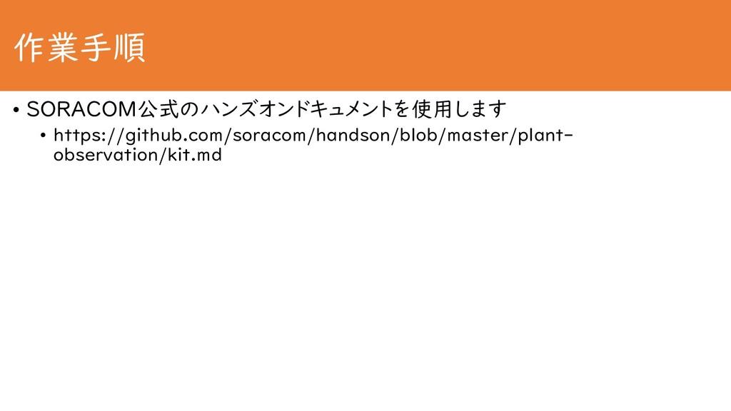 作業手順 • SORACOM公式のハンズオンドキュメントを使用します • https://gi...