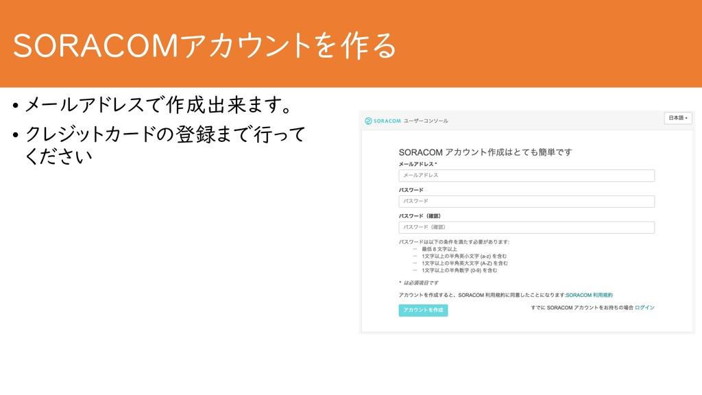 SORACOMアカウントを作る • メールアドレスで作成出来ます。 • クレジットカードの登録...