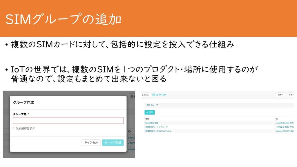 SIMグループの追加 • 複数のSIMカードに対して、包括的に設定を投入できる仕組み • Io...
