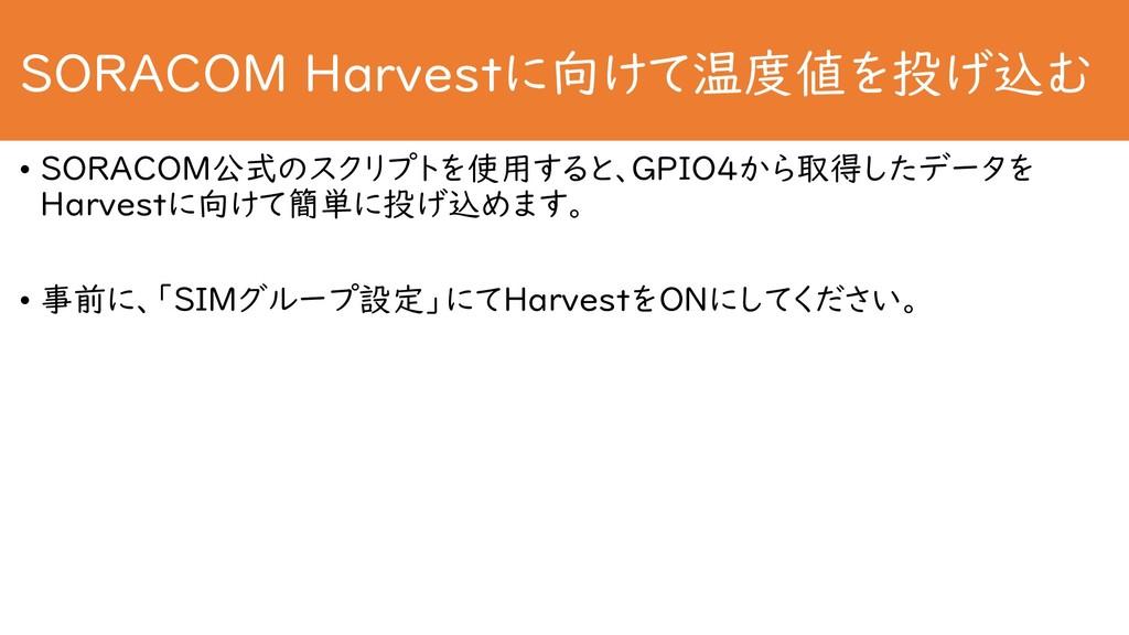 SORACOM Harvestに向けて温度値を投げ込む • SORACOM公式のスクリプトを使...