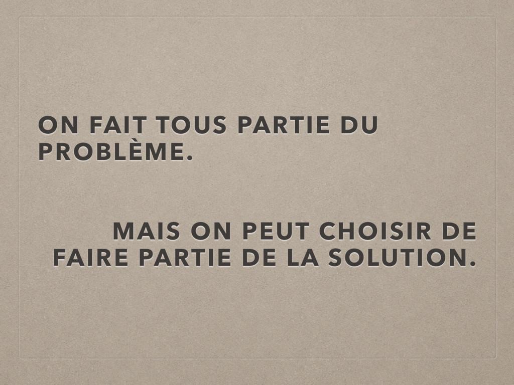 ON FAIT TOUS PARTIE DU PROBLÈME. MAIS ON PEUT C...
