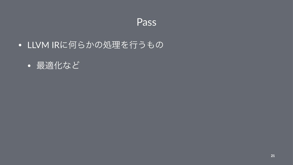 Pass • LLVM IRʹԿΒ͔ͷॲཧΛߦ͏ͷ • ࠷దԽͳͲ 21