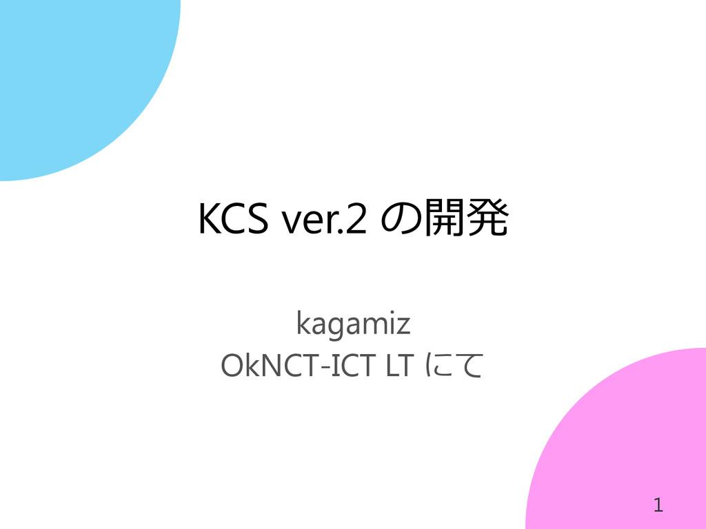 KCS ver.2 の開発 kagamiz OkNCT-ICT LT にて 1