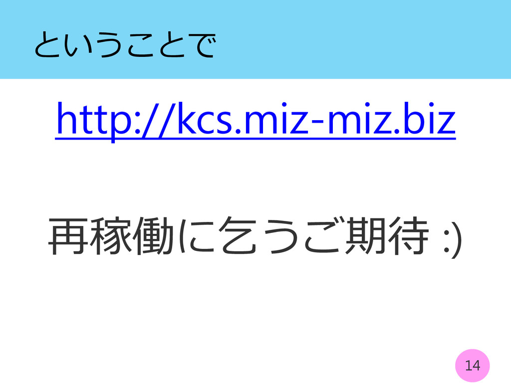 ということで http://kcs.miz-miz.biz 再稼働に乞うご期待 :) 14