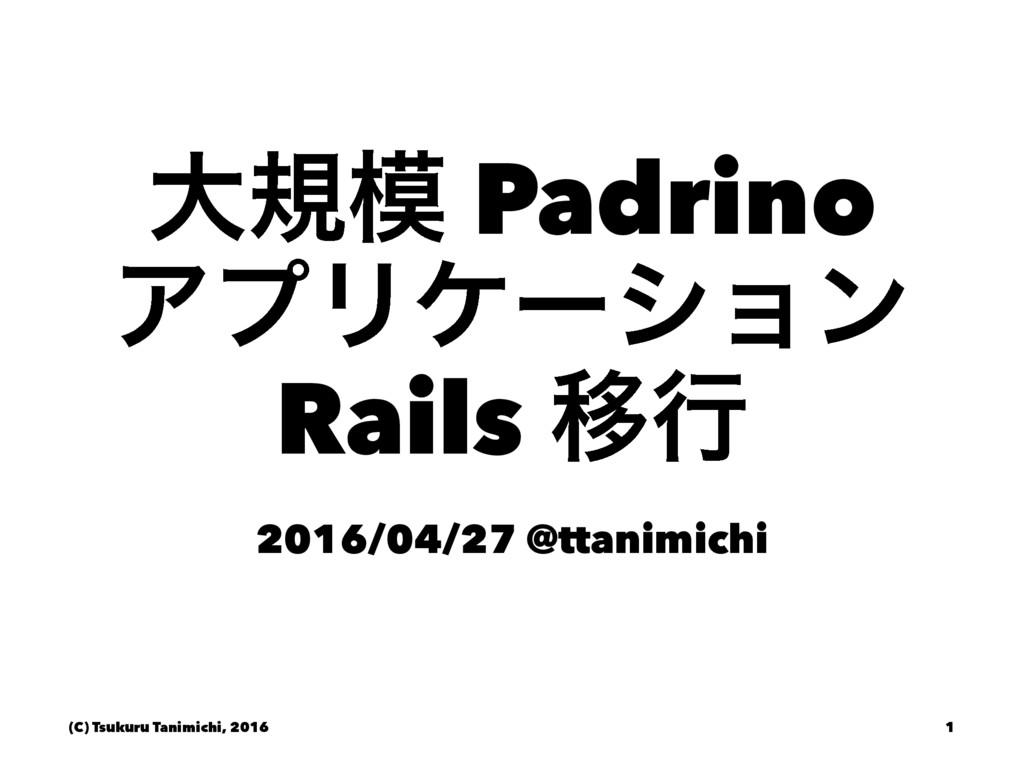 େن Padrino ΞϓϦέʔγϣϯ Rails Ҡߦ 2016/04/27 @ttani...