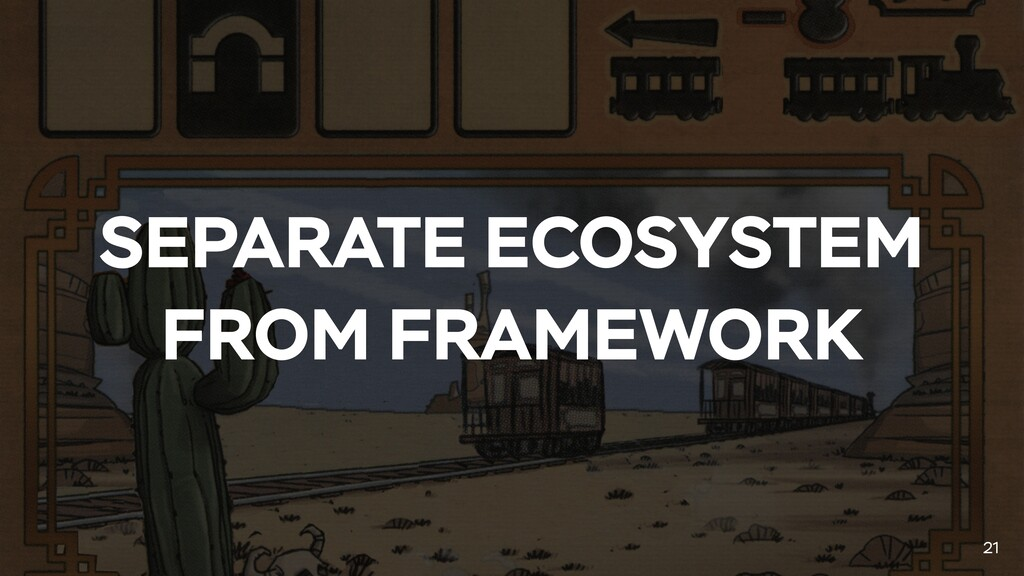 SEPARATE ECOSYSTEM FROM FRAMEWORK 21