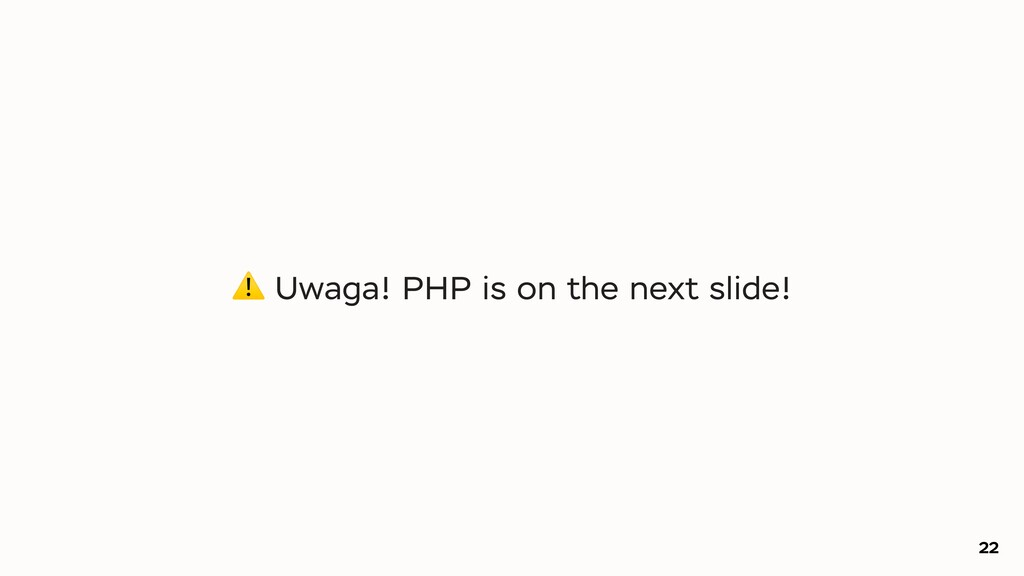 22 ⚠ Uwaga! PHP is on the next slide!