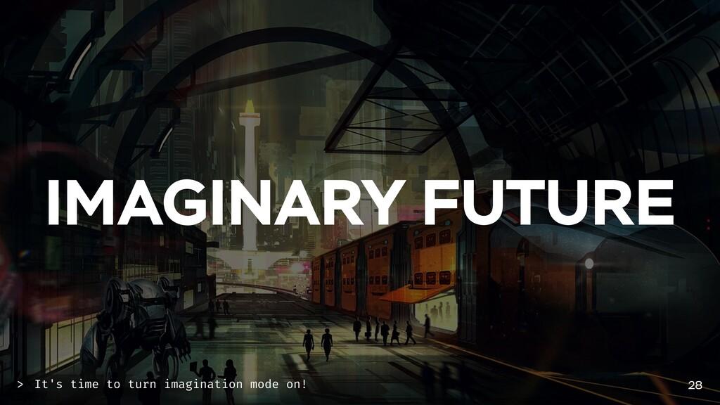 IMAGINARY FUTURE 28 It's time to turn imaginati...