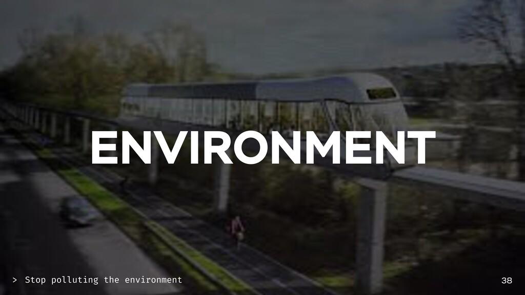 ENVIRONMENT 38 Stop polluting the environment >