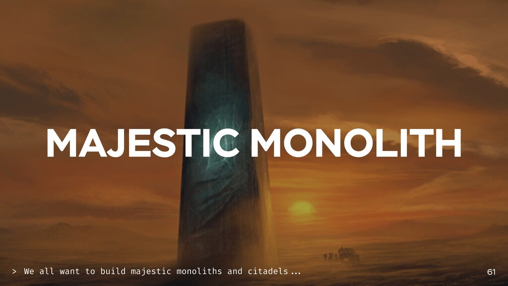 MAJESTIC MONOLITH 61 We all want to build majes...