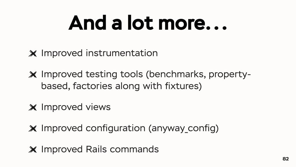 And a lot more... Improved instrumentation Impr...