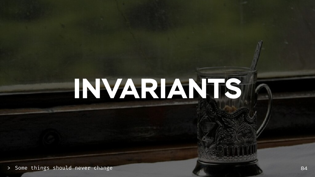 INVARIANTS 84 Some things should never change >
