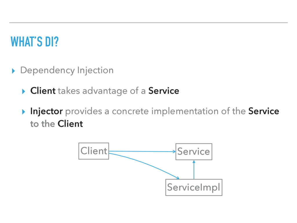 WHAT'S DI? ▸ Dependency Injection ▸ Client take...