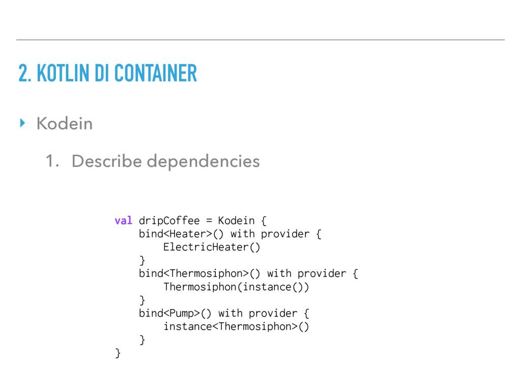 ‣ Kodein 1. Describe dependencies val dripCoffe...