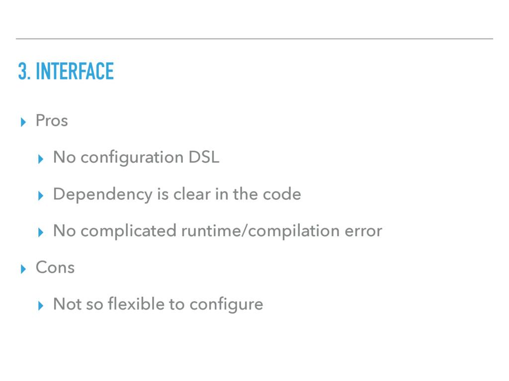 3. INTERFACE ▸ Pros ▸ No configuration DSL ▸ Dep...