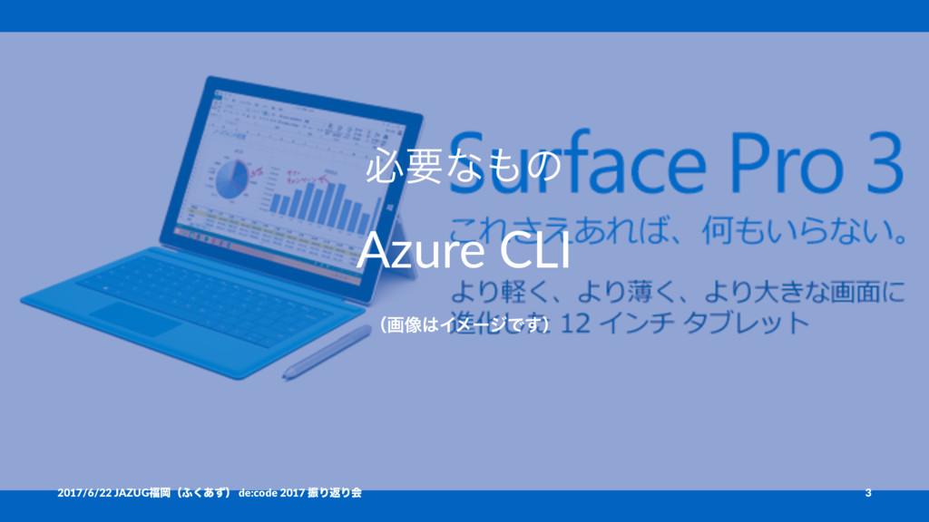 ඞཁͳͷ Azure CLI ʢը૾ΠϝʔδͰ͢ʣ 2017/6/22 JAZUGԬʢ;...