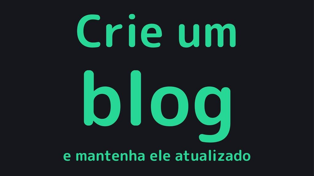Crie um blog e mantenha ele atualizado