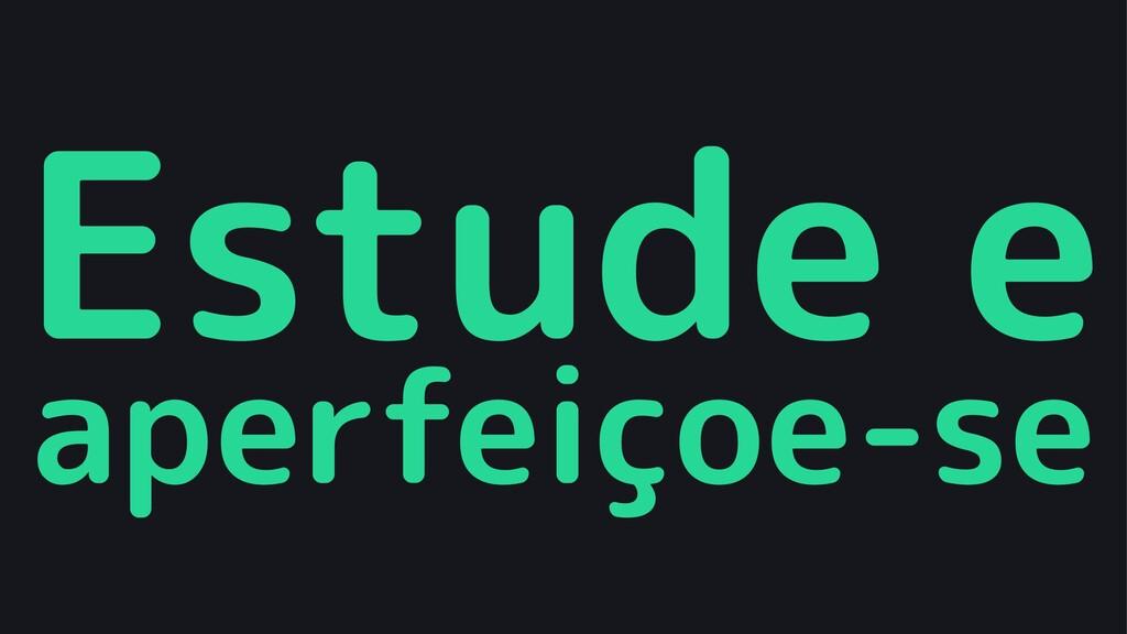 Estude e aperfeiçoe-se