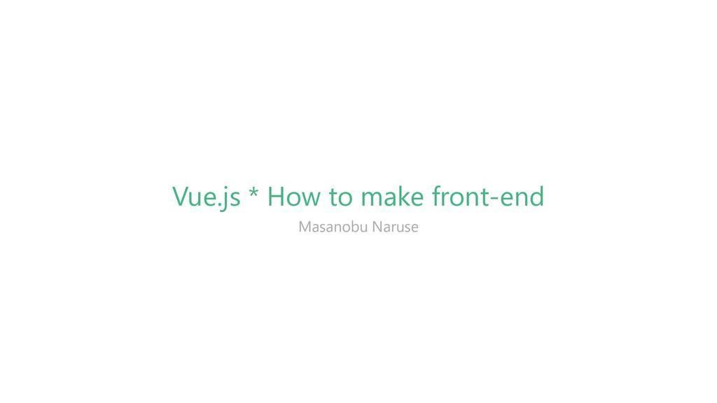 Vue.js * How to make front-end Masanobu Naruse