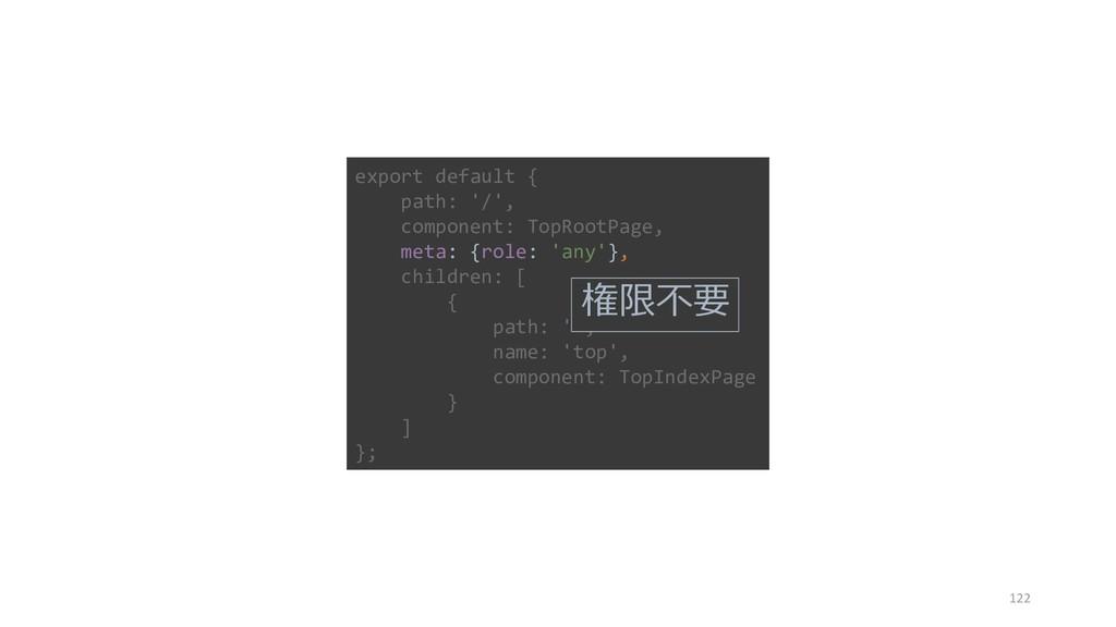 122 export default { path: '/', component: TopR...