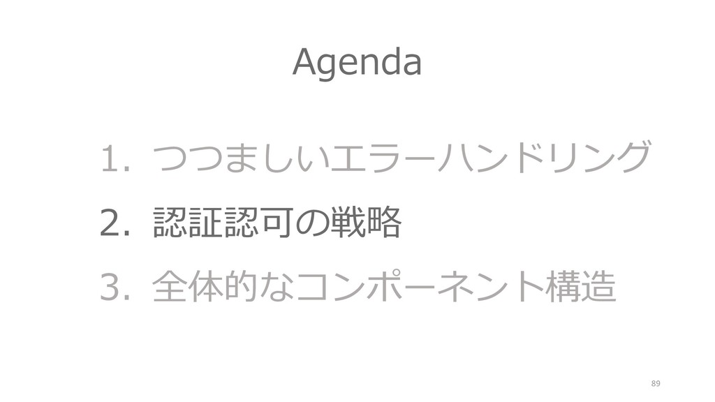 Agenda 1. つつましいエラーハンドリング 2. 認証認可の戦略 3. 全体的なコンポー...