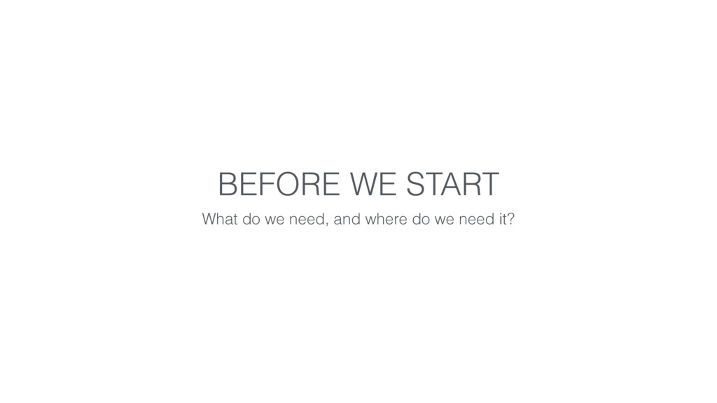 BEFORE WE START What do we need, and where do w...