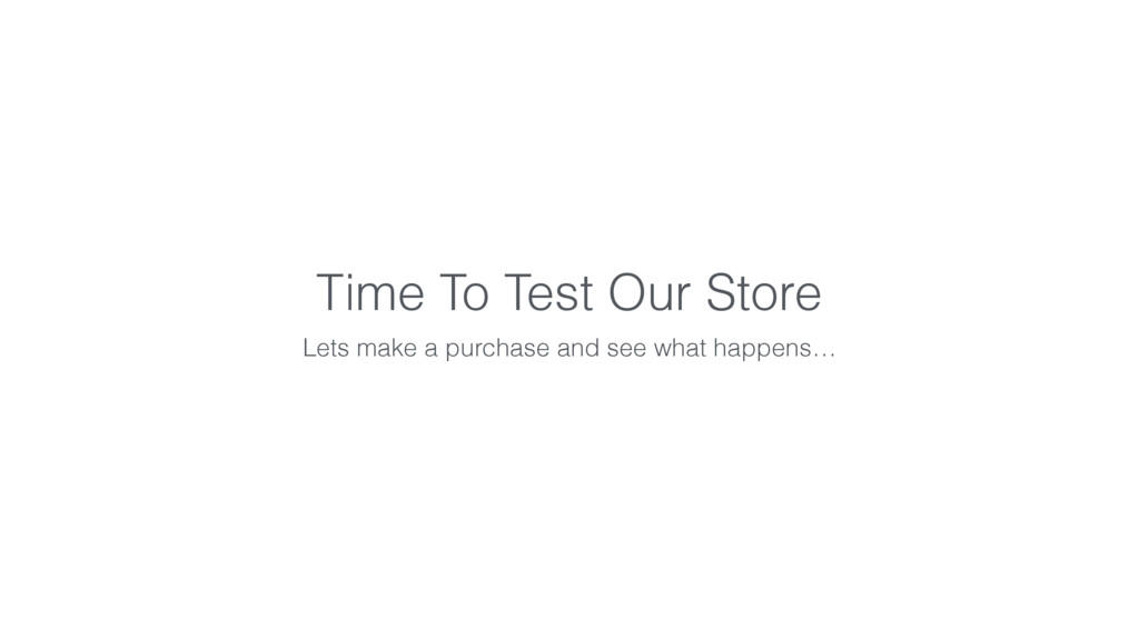 Time To Test Our Store Lets make a purchase and...