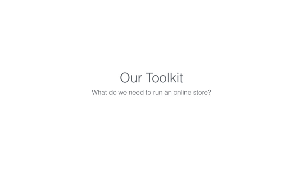 Our Toolkit What do we need to run an online st...