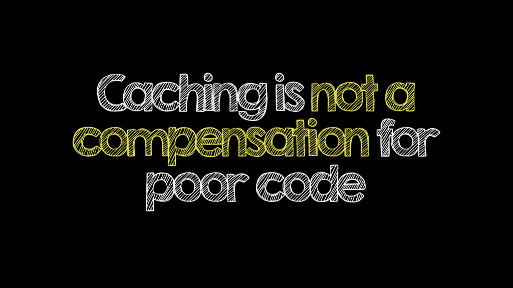 Caching is not a compensation for poor code