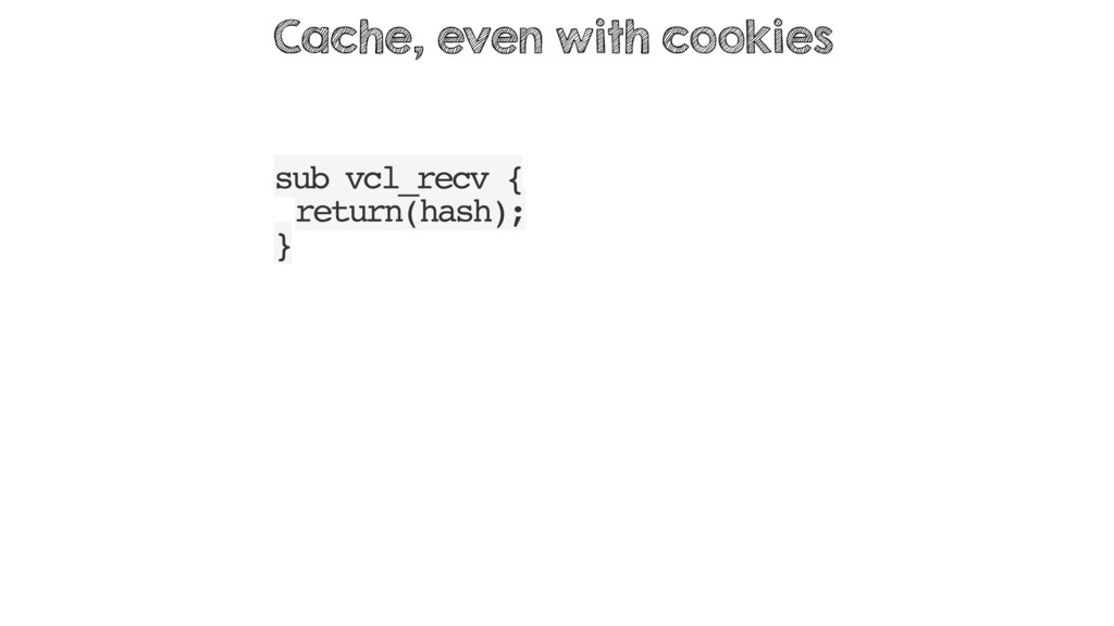sub vcl_recv { return(hash); } Cache, even with...