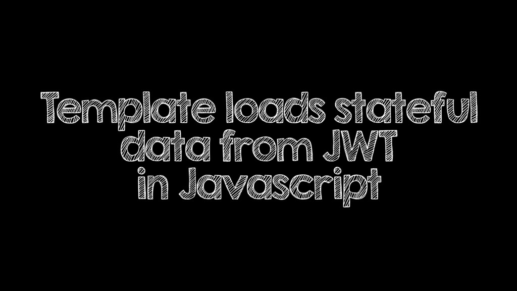 Template loads stateful data from JWT in Javasc...