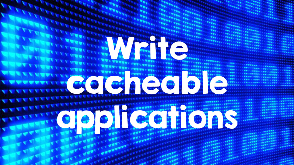 Write cacheable applications