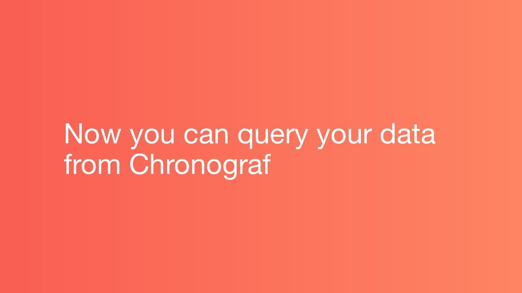 Now you can query your data from Chronograf