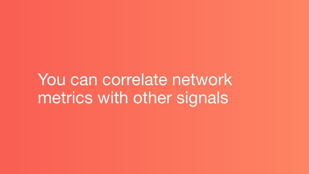 You can correlate network metrics with other si...