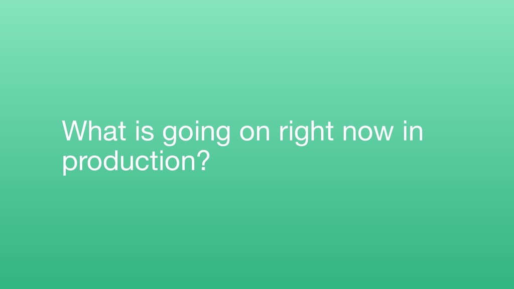 What is going on right now in production?