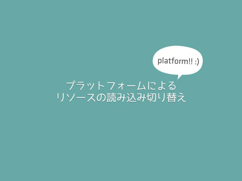 プラットフォームによる リソースの読み込み切り替え platform!! :)