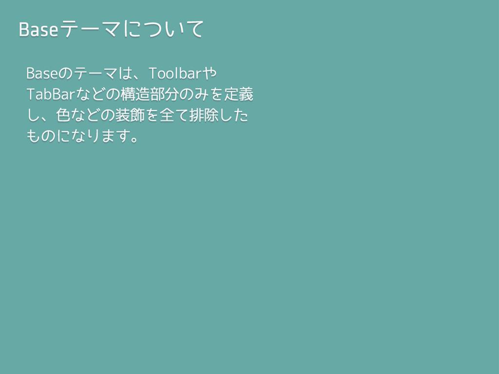 Baseテーマについて Baseのテーマは、Toolbarや TabBarなどの構造部分のみを...