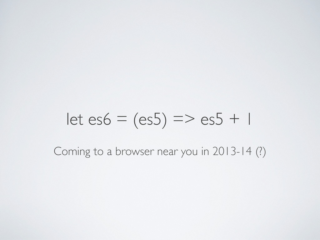 let es6 = (es5) => es5 + 1 Coming to a browser ...