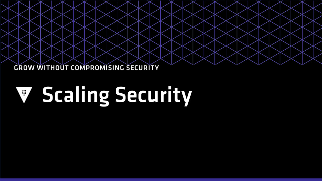 Scaling Security GROW WITHOUT COMPROMISING SECU...