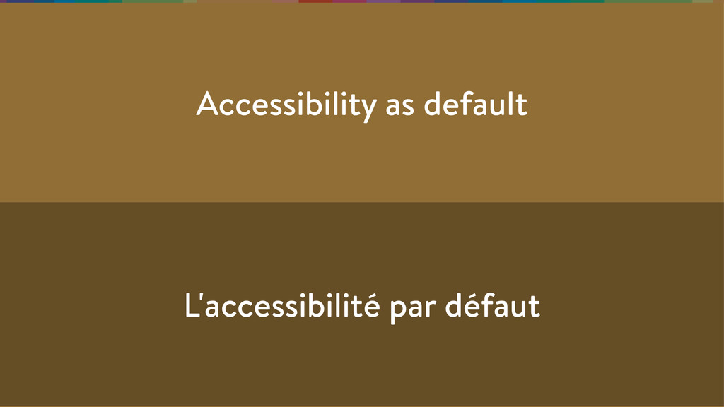 Accessibility as default L'accessibilité par dé...
