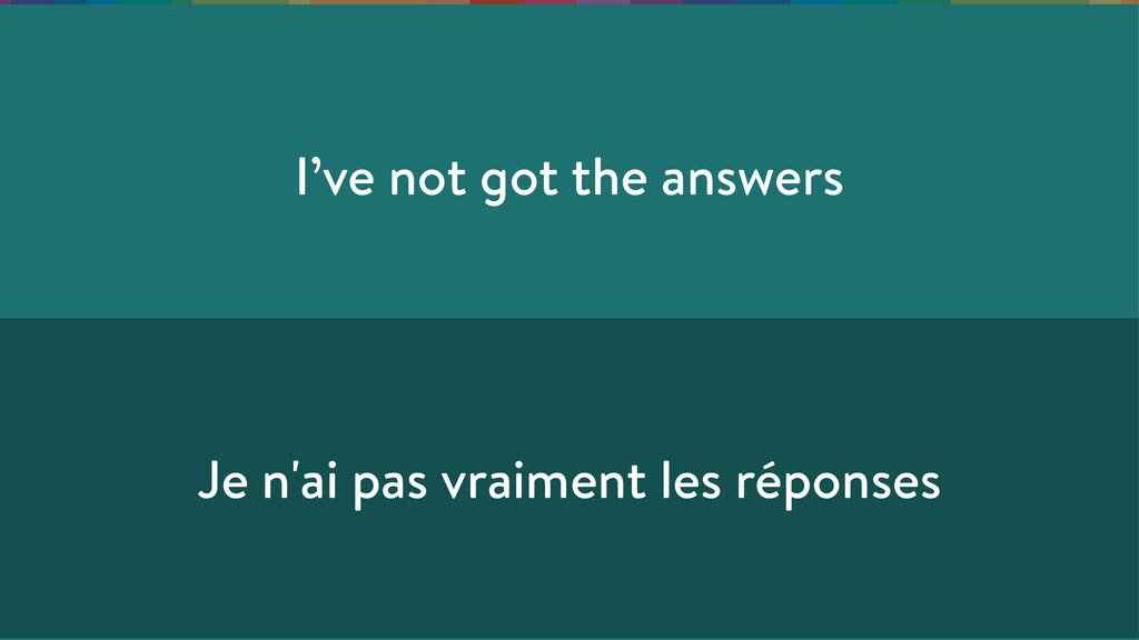 I've not got the answers Je n'ai pas vraiment l...