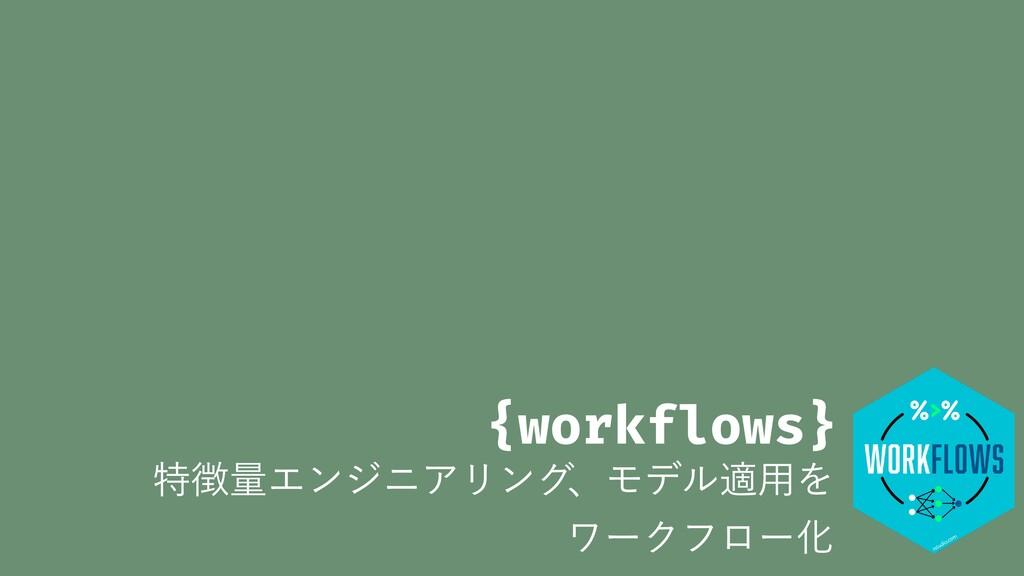 {workflows} ಛྔΤϯδχΞϦϯάɺϞσϧద༻Λ ϫʔΫϑϩʔԽ