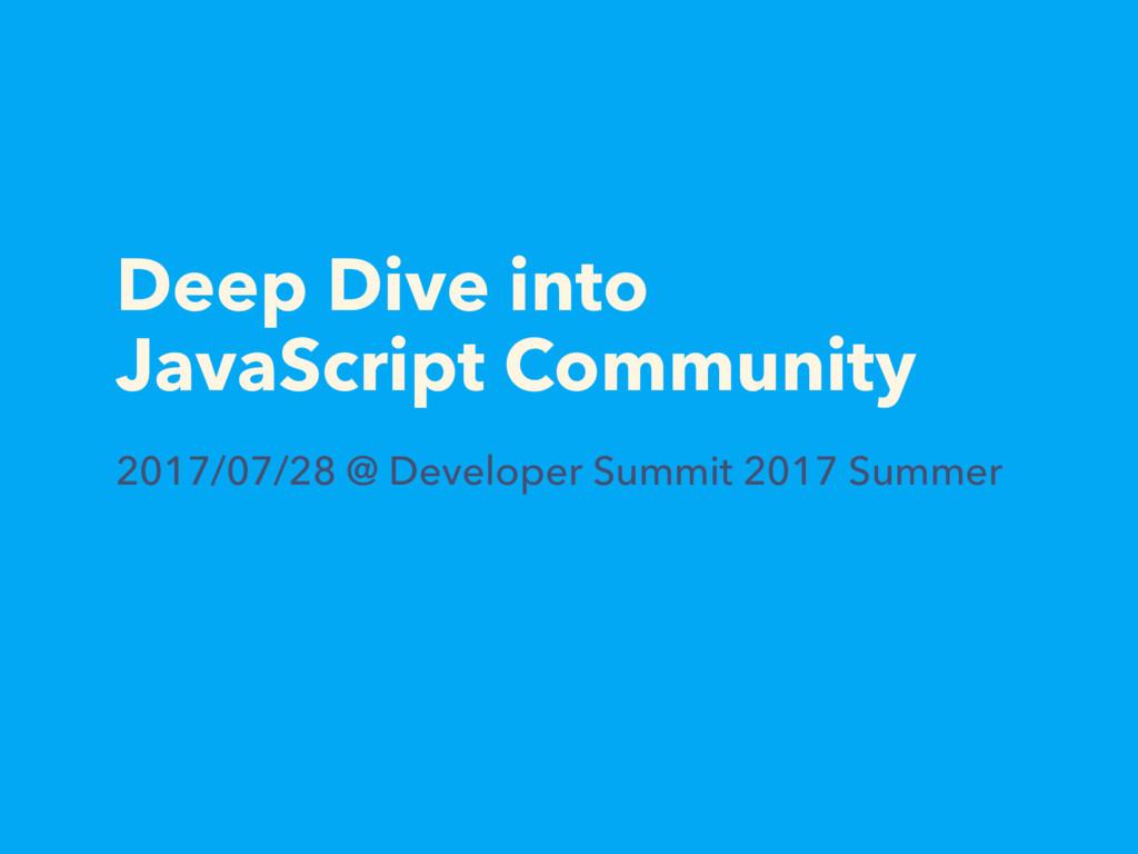 Deep Dive into JavaScript Community 2017/07/28 ...