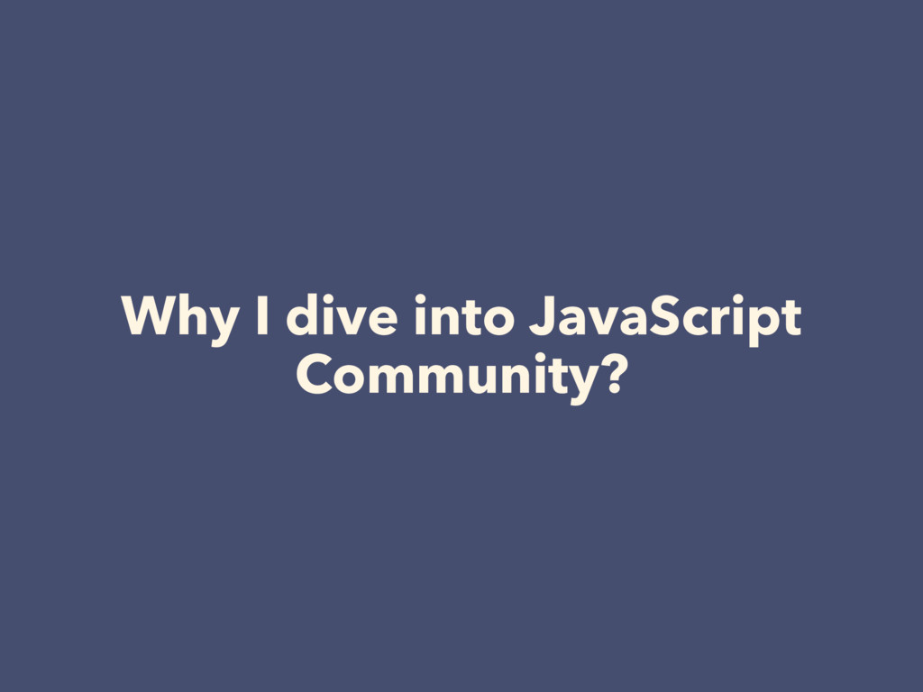 Why I dive into JavaScript Community?