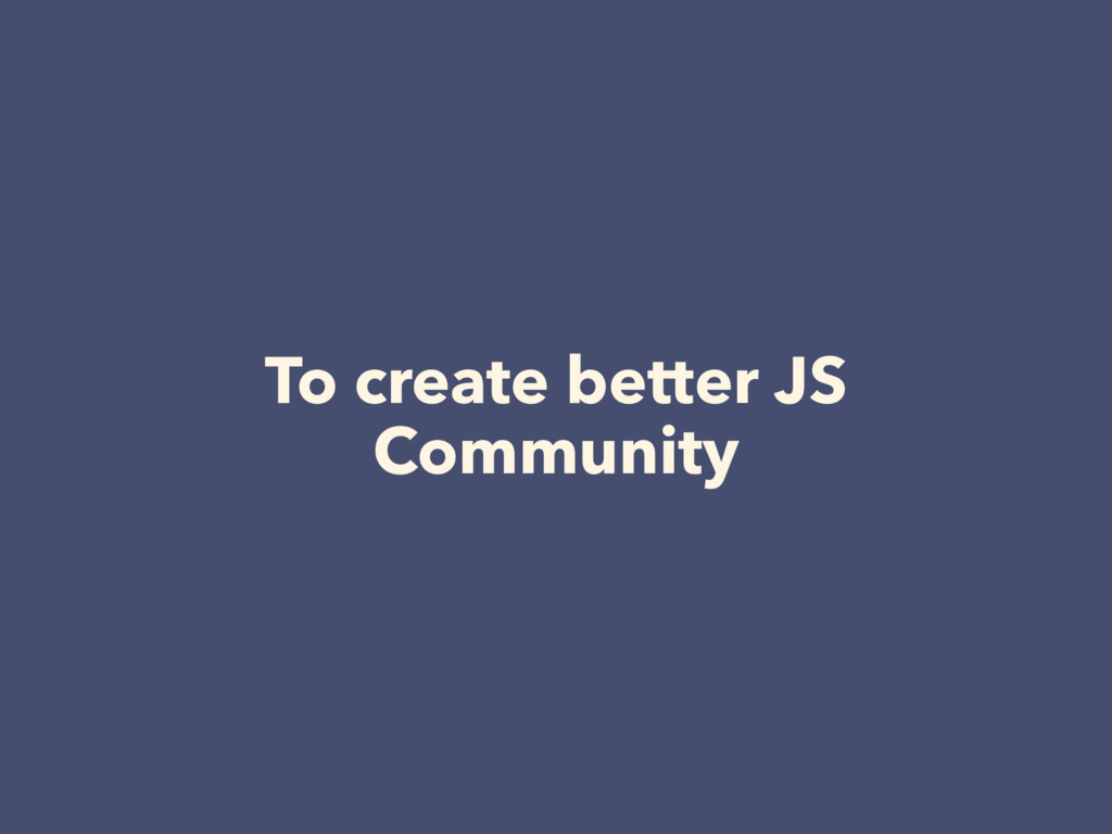 To create better JS Community