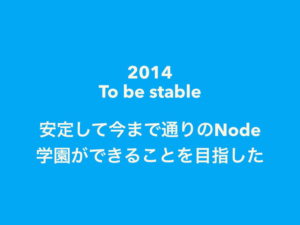 2014 To be stable ҆ఆͯ͠ࠓ·Ͱ௨ΓͷNode ֶԂ͕Ͱ͖Δ͜ͱΛࢦͨ͠