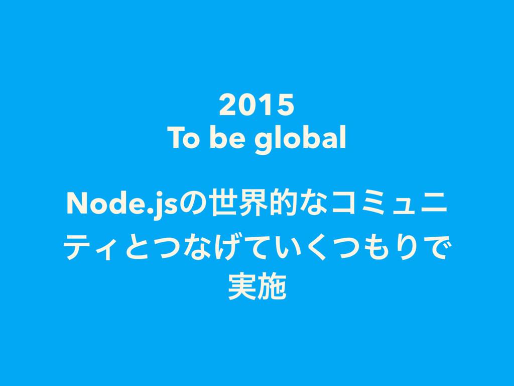 2015 To be global Node.jsͷੈքతͳίϛϡχ ςΟͱͭͳ͍͛ͯͭ͘Γ...