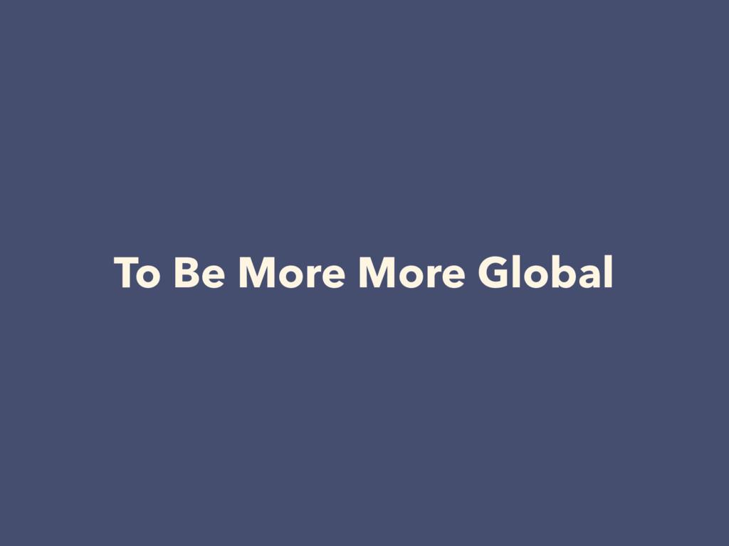 To Be More More Global