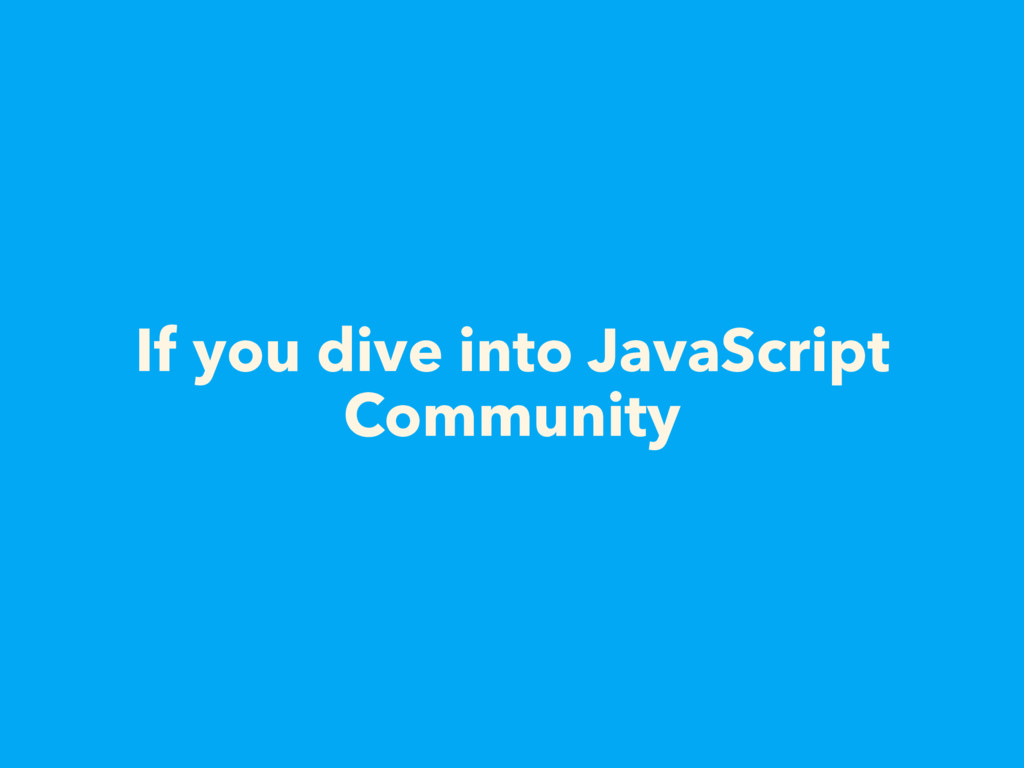 If you dive into JavaScript Community